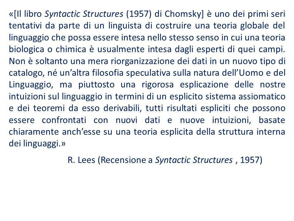 «[Il libro Syntactic Structures (1957) di Chomsky] è uno dei primi seri tentativi da parte di un linguista di costruire una teoria globale del linguaggio che possa essere intesa nello stesso senso in cui una teoria biologica o chimica è usualmente intesa dagli esperti di quei campi.